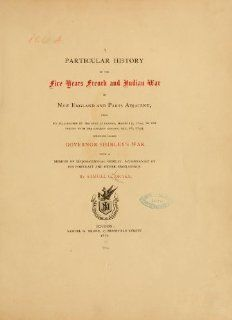 A Particular History of the Five Years French and Indian War in New England and Parts Adjacent, from Its Declaration by the King of France, March 15,Sometimes Called Governor Shirley's War.: Samuel Gardner Drake: 9780917890420: Books