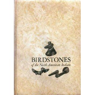 Birdstones of the North American Indian;: A study of these most interesting stone forms, the area of their distribution, their cultural provenience, possible uses, and antiquity: Earl C Townsend: Books