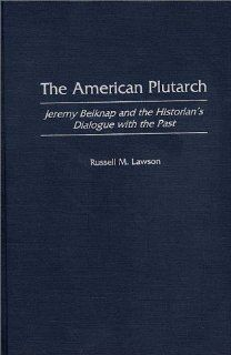 The American Plutarch: Jeremy Belknap and the Historian's Dialogue with the Past (9780275963361): Russell M. Lawson: Books