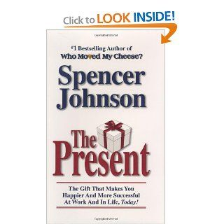 The Present: The Gift That Makes You Happier and More Successful at Work and in Life, Today!: Spencer Johnson M.D.: 9780385509305: Books