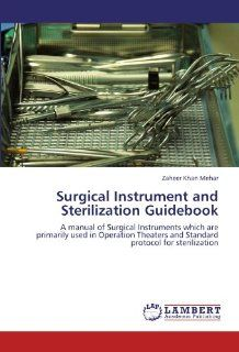 Surgical Instrument and Sterilization Guidebook: A manual of Surgical Instruments which are primarily used in Operation Theaters and Standard protocol for sterilization: Zaheer Khan Mehar: 9783847317050: Books