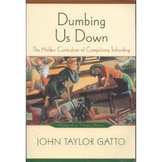 Dumbing Us Down: The Hidden Curriculum of Compulsory Schooling, 10th Anniversary Edition: John Taylor Gatto, Thomas Moore: 9780865714489: Books