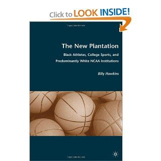 The New Plantation Black Athletes, College Sports, and Predominantly White NCAA Institutions Billy Hawkins 9780230615175 Books