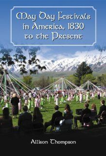 May Day Festivals in America, 1830 to the Present (9780786477227): Allison Thompson: Books