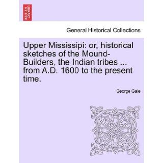 Upper Mississipi: or, historical sketches of the Mound Builders, the Indian tribesfrom A.D. 1600 to the present time.: George Gale: 9781241338954: Books