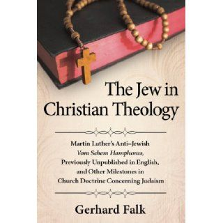 The Jew in Christian Theology: Martin Luther's Anti jewish Vom Schem Hamphoras, Previously Unpublished in English, and Other Milestones in Church Doctrine Concerning Judaism: Gerhard Falk: 9780786477449: Books