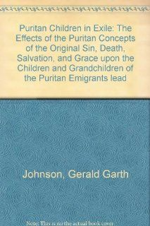Puritan Children in Exile: The Effects of the Puritan Concepts of the Original Sin, Death, Salvation, and Grace upon the Children and Granchildren ofleading to the Collapse of the Puritan Period (9780788420092): Gerald Garth Johnson: Books