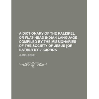 A dictionary of the Kalispel or Flat head Indian language, compiled by the missionaries of the Society of Jesus [or rather by J. Giorda: Joseph Giorda: 9781130529937: Books