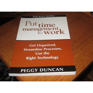 Put Time Management to Work: Get Organized, Streamline Processes, Use the Right Technology: Peggy Duncan: 9780967472812: Books