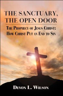 The Sanctuary, the Open Door: The Prophecy of Jesus Christ: How Christ Put an End to Sin (9781606102497): Devon L. Wilson: Books