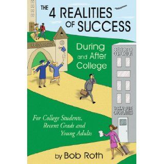 THE 4 REALITIES OF SUCCESS DURING and AFTER COLLEGE: For College Students, Recent Grads and Young Adults: Bob Roth: 9781420844702: Books