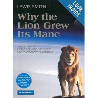Why the Lion Grew Its Mane: A Miscellany of Recent Scientific Discoveries from Astronomy to Zoology: Lewis Smith: 9781901092837: Books