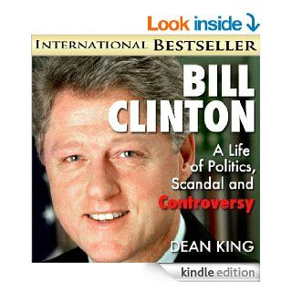 "Bill ClintonA Life of Politics, Scandal and Controversy: From ""Boy Governor"" to ""Teflon Bill"" and Beyond (Recent Presidents Book 2) eBook: Dean King: Kindle Store"