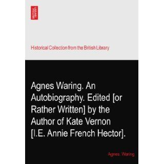 Agnes Waring. An Autobiography. Edited [or Rather Written] by the Author of Kate Vernon? [I.E. Annie French Hector].: Agnes. Waring: Books