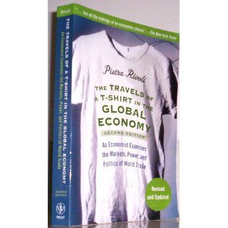 The Travels of a T Shirt in the Global Economy: An Economist Examines the Markets, Power and Politics of the World Trade, 2nd Edition: Pietra Rivoli: 9780470287163: Books