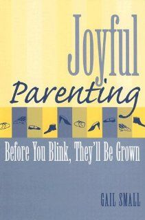 Joyful Parenting: Before You Blink, They'll Be Grown: Gail Small: 9781578862757: Books