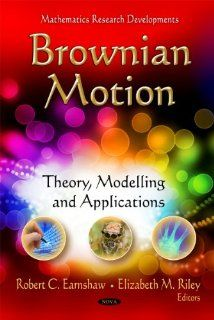 Brownian Motion: Theory, Modelling and Applications (Mathematics Research Developments) (9781612095370): Robert C. Earnshaw, Elizabeth M. Riley: Books