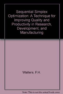 Sequential Simplex Optimization: A Technique for Improving Quality and Productivity in Research, Development, and Manufacturing (Chemometrics series): Fred H. Walters, Lloyd R. Parker Jr, Stephen L. Morgan, Stanley N. Deming: 9780849358944: Books