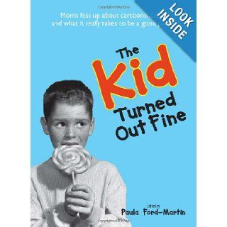 The Kid Turned Out Fine: Moms Fess Up About Cartoons, Candy, And What It Really Takes to Be a Good Parent: Sheri McGregor, Paula Ford Martin: 9781598691863: Books