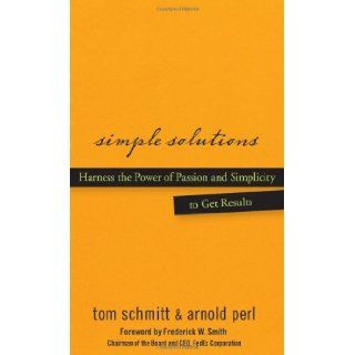 Simple Solutions: Harness the Power of Passion and Simplicity to Get Results: Thomas Schmitt, Arnold Perl, Frederick W. Smith: Books