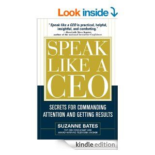 Speak Like a CEO: Secrets for Commanding Attention and Getting Results: Secrets for Communicating Attention and Getting Results eBook: Suzanne Bates: Kindle Store