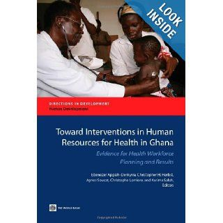 Toward Interventions in Human Resources for Health in Ghana: Evidence for Health Workforce Planning and Results (Directions in Development): Ebenezer Appiah Denkyira, Christopher H. Herbst, Agnes Soucat, Christophe Lemiere, Karima Saleh: 9780821396674: Boo