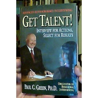 Get Talent: Interview for Actions, Select for Results: Paul C., Ph.D. Green: 9780977141425: Books