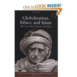Globalization, Ethics and Islam: The Case of Bediuzzaman Said Nursi (9780754650157): Ian Markham, Ibrahim Ozdemir: Books