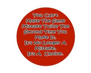 """You Can't Make The Same Mistake Twice The Second Time You Make It, It's No Longer A Mistake, It's A Choice. 1.25"""" Badge Pinback Button"""