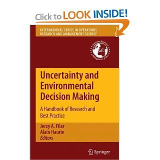 Uncertainty and Environmental Decision Making A Handbook of Research and Best Practice (International Series in Operations Research & Management Science) Jerzy A. Filar, Alain Haurie 9781441911285 Books