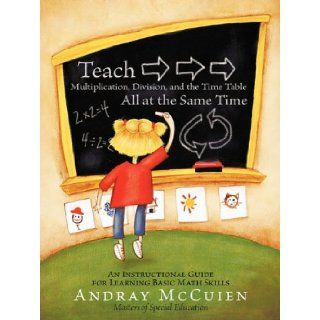Teach Multiplication, Division, and the Time Table All at the Same Time: An Instructional Guide for Learning Basic Math Skills: Andray McCuien: 9781456727703: Books