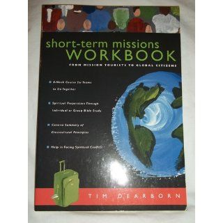 Short Term Missions Workbook: From Mission Tourists to Global Citizens: Tim Dearborn: 9780830832330: Books