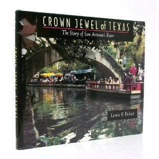 Crown Jewel of Texas: The Story of San Antonio's River: Lewis F. Fisher: 9780965150712: Books