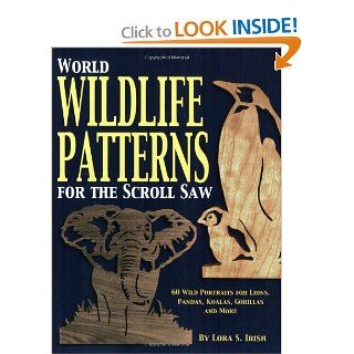 World Wildlife Patterns for the Scroll Saw: 60 Wild Portraits for Lions, Pandas, Koalas, Gorillas and More: Lora Irish: 9781565231771: Books