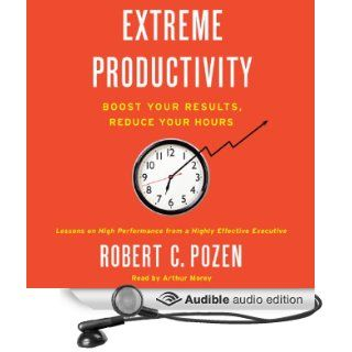 Extreme Productivity: Boost Your Results, Reduce Your Hours (Audible Audio Edition): Robert C. Pozen, Arthur Morey: Books