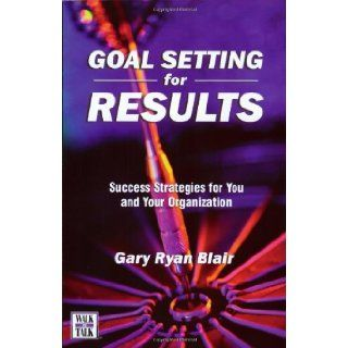 Goal Setting For Results : Success Stratagies for You and Your Organization: Gary Ryan Blair: 9781885228543: Books