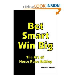 Bet Smart Win Big: The Art Of Horse Race Betting: Prentice Mannetter: 9781442130739: Books