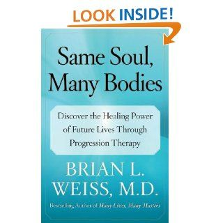 Same Soul, Many Bodies: Discover the Healing Power of Future Lives through Progression Therapy: M.D. Brian L. Weiss M.D.: 9780743264341: Books