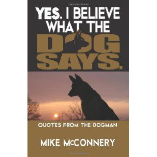 Yes, I Believe What the Dog Says: Quotes from a Dogman: Mike McConnery: 9781466240445: Books