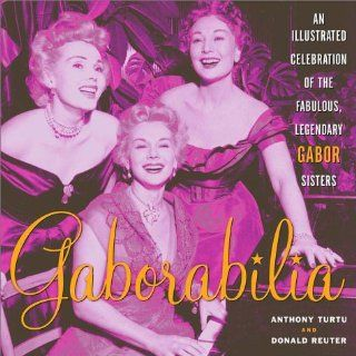 Gaborabilia: An Illustrated Celebration of the Fabulous, Legendary Gabor Sisters: Anthony Turtu, Donald F. Reuter: 9780609807590: Books