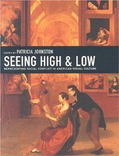 Seeing High and Low: Representing Social Conflict in American Visual Culture (9780520241886): Patricia Johnston, David Steinberg, Sarah Burns, Melissa Debakis, Patricia Hills, Patricia M. Burnham, Janice Simon, Katharine Martinez, Arlette Klaric, Elizabeth