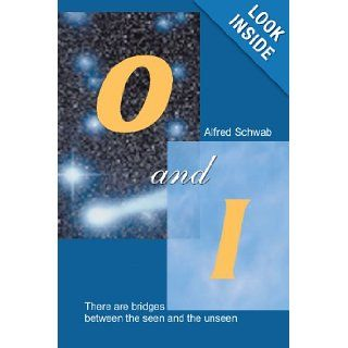O and I: There Are Bridges Between The Seen and The Unseen: Alfred Schwab: 9781462028948: Books
