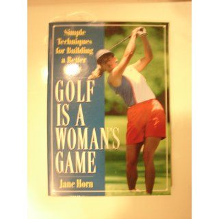 Golf Is a Woman's Game: Simple Techniques For Building A Better Game: Jane Horn: 9781558507111: Books