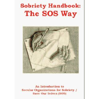 Sobriety Handbook The SOS Way An Introduction to Secular Organizations for Sobriety/Save Our Selves (Sos) Sos Members, Members of Secular Organizations for Sobriety 9780965942904 Books