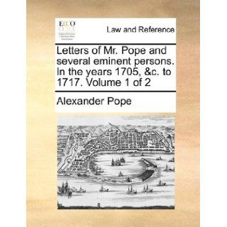 Letters of Mr. Pope and several eminent persons. In the years 1705, &c. to 1717. Volume 1 of 2 Alexander Pope 9781170624401 Books