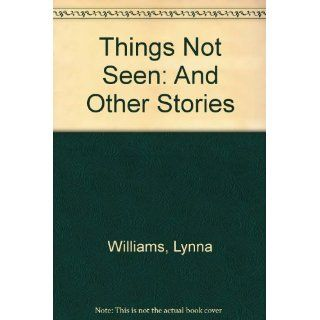 Things Not Seen: And Other Stories: Lynna Williams: 9780316942461: Books