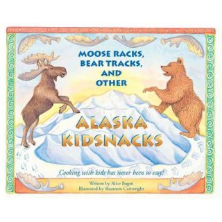 Moose Racks, Bear Tracks and Other Alaska Kidsnacks: Cooking With Kids Has Never Been So Easy!