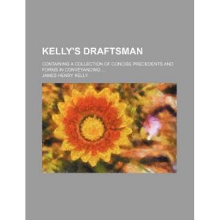 Kelly's Draftsman; Containing a Collection of Concise Precedents and Forms in Conveyancing