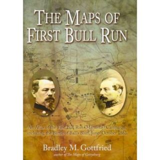 The Maps of First Bull Run: An Atlas of the First Bull Run (Manassas) Campaign, Including the Battle of Ball's Bluff, June   October 1861